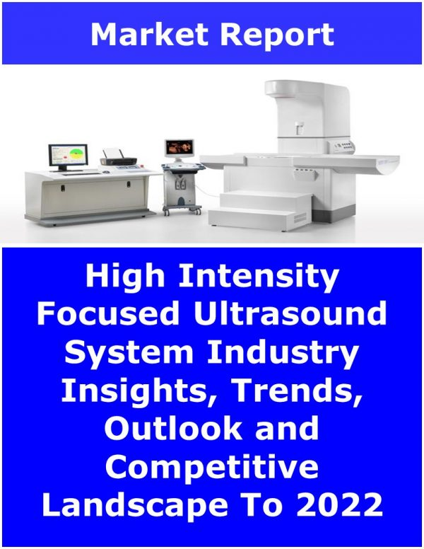 High Intensity Focused Ultrasound System Industry Insights, Trends, Outlook and Competitive Landscape To 2022 Medical Device