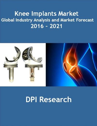 Knee Implants Market: Global Industry Analysis and Market Forecast 2016 – 2021 Medical Device