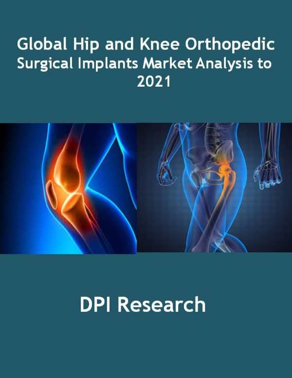 Global Hip and Knee Orthopedic Surgical Implants Market Analysis to 2021 Medical Device