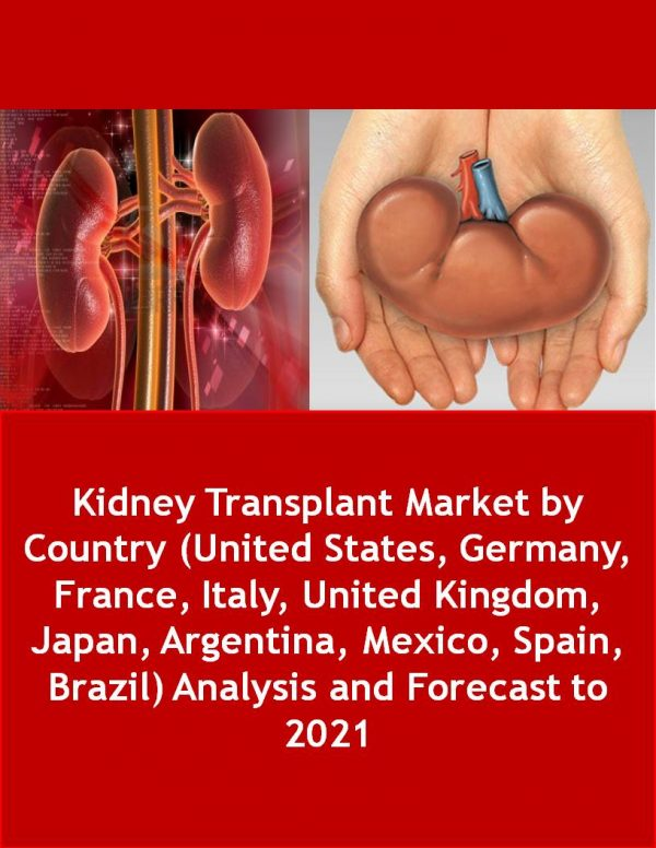 Kidney Transplant Market by Country (United States, Germany, France, Italy, United Kingdom, Japan, Argentina, Mexico, Spain, Brazil) Analysis and Forecast to 2021 Pharmaceuticals