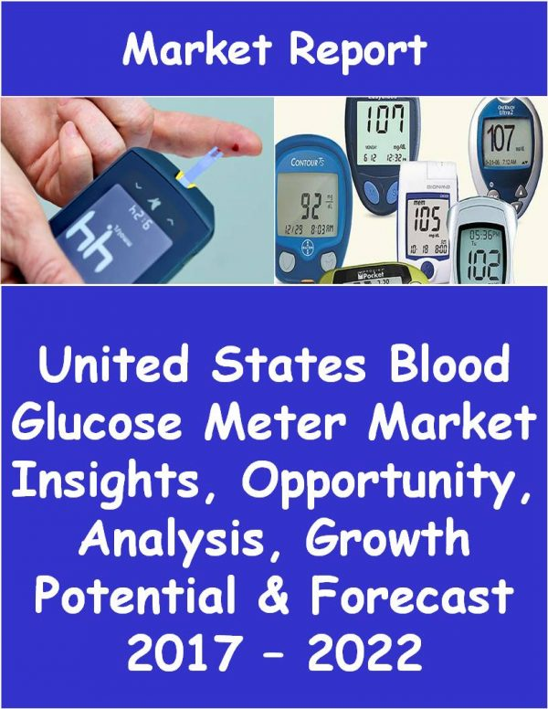 United States Blood Glucose Meter Market Insights, Opportunity, Analysis, Growth Potential & Forecast 2017 – 2022 Medical Device