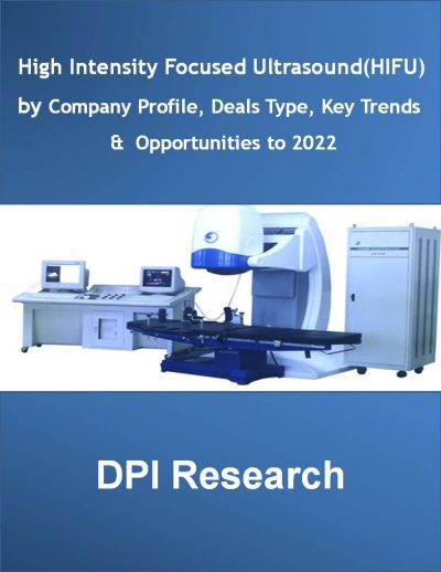 High Intensity Focused Ultrasound (HIFU) by Company Profile, Deals Type, Key Trends & Opportunities to 2022 Medical Device