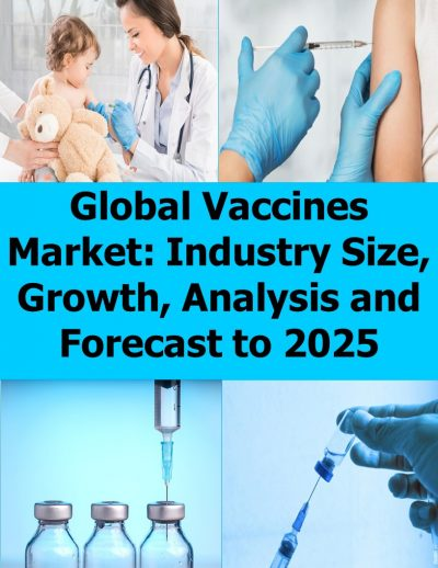 Global Vaccines Market: Industry Size, Growth, Analysis and Forecast to 2025 Vaccines