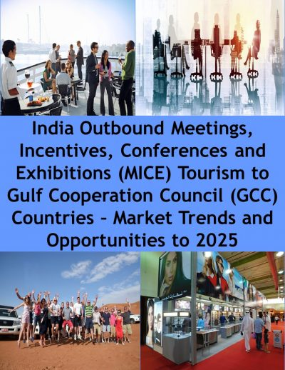 India Outbound Meetings, Incentives, Conferences and Exhibitions (MICE) Tourism to Gulf Cooperation Council (GCC) Countries – Market Trends and Opportunities to 2025 Outbound Tourism